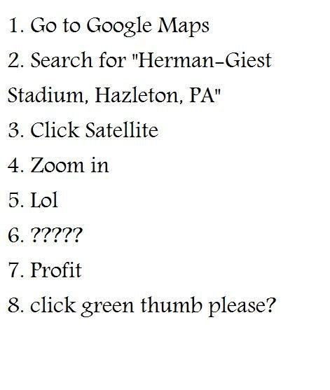 no title required. no description required. 1. Go to Google Maps 2. Search for Stadium, Hazleton, PM 3. Click Satellite 4. Zoom in 5. Lol 7. Profit 8. click gre