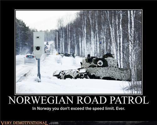 Norway. . in Norway you den' t exceed the speed limit. Ever.. Det er så flaut å se de andre nordmennene som kommenterer på alt som har med Norge å gjøre... Håper jeg blir Svensk i mitt neste liv.