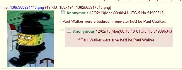 OC from /b/. /b/. Anonymous 12/ 02/ ) 00: 08: 41 If Paul a bathroom he' d be Paul Caulker. Anonymous 12/ 02/ ) : 40 if Paul Walker were alive he' d be Paul Walk