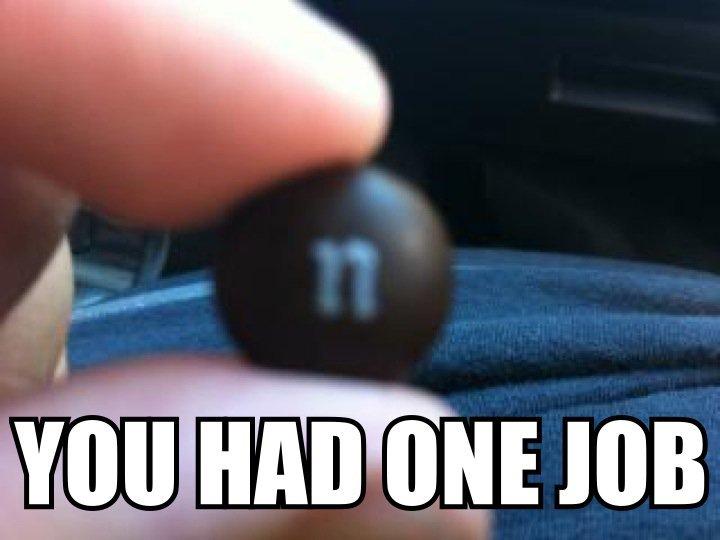 "ONE JOB. . LEW"" mm ONE NIB. LOL Someone should roll this. You had one Job m mm n nn brown Porn"