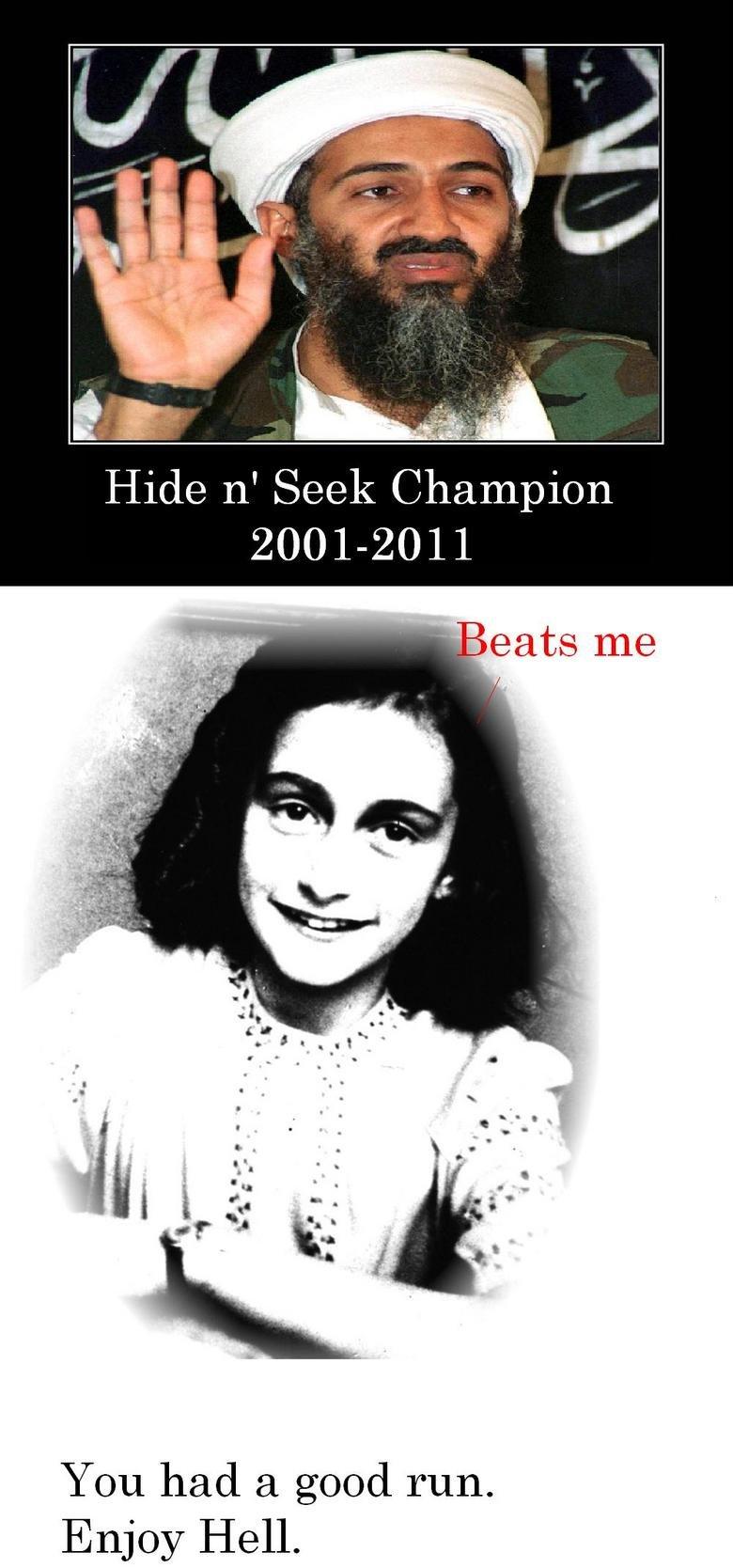 Osama Bin Laden. c u there. Hide If Seek Champion You had a good run. Enjoy Hell.