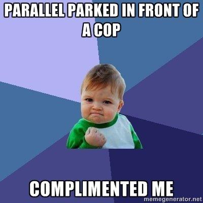 Parking Success. Like a boss 4 5. Mil Kill IN I' IDONT ttr. first motha cop car Park success