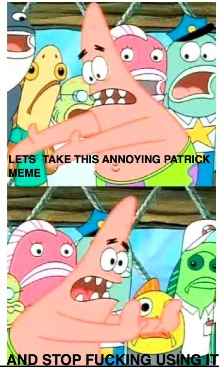 PATRICK. .. I love the patrick meme. its UNDER-used.