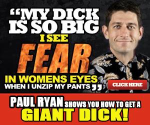 "Paul Ryan. It works.. MY DICK IS SO BIG P, 2 I an t uh' I Rh WHEN I MY PANTS 3 PMI BY"" mm: in Him TI , ll EIGHT ""lax!"