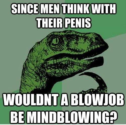 Philosoraptor strikes again. . SINCE MEN THINK WITH THEIR PENIS