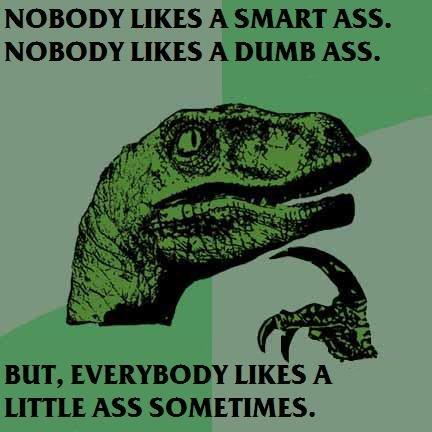 PHILOSORAPTOR ON ASSES. comment, rate, funnyjunk.com/user/jackschidt. NOBODY LIKES A SMART ASS. NOBODY LIKES A DUMB ASS. BUT, EVERYBODY LIKES A _ LITTLE ASS SOM ASS philosoraptor