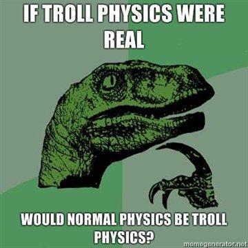 Philosoraptor. Quite.. If PHYSICS WERE HEM BE TMU,