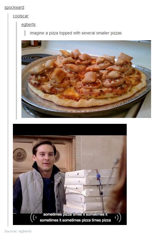 Pizza pizza sometimes pizza. Pizza tiiiiiiime.. Tacoception.