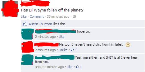 Please take him off the radio.... Lil wayne sucks big dicks.. Has Lil Wayne fallen sit the planet? Like 'Comment ' 33 minutes any ' Austin Thurman likes this, h