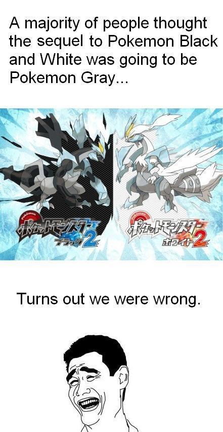 Pokemon Black 2 and White 2. Yep.. A majority of people thought the sequel to Pokemon Black and White was going to be Pokemon Gray... pokemon black wh