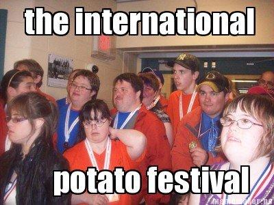 "potato. international. g name festival I fin rim' ttwtt "",. They arent irish... I want some potatoes. sgaT"