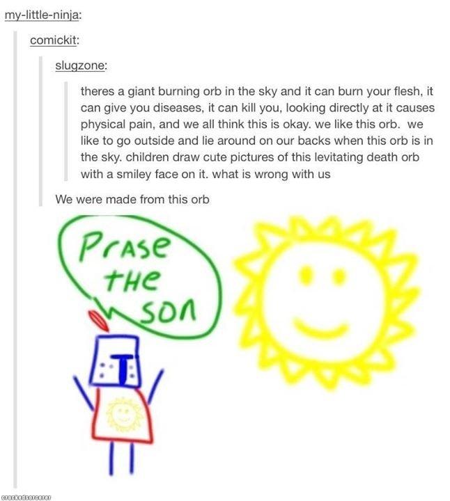 Praise the sun. via @CrackedSorcerer Yeah, totally benevolent www.crackedsorcerer.com/post/2016/Yeah-totally-benevolent. slug: -she: theres a giant burning orb
