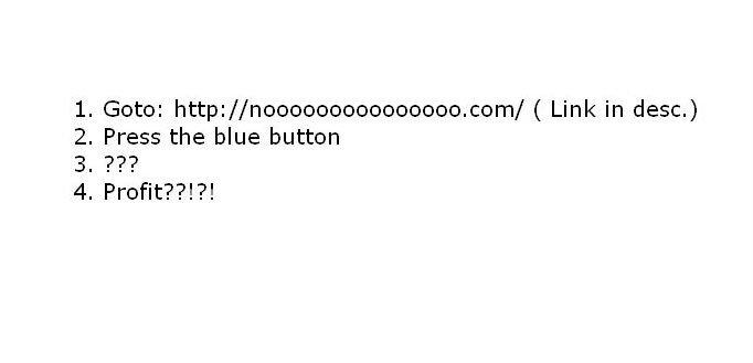 PRESS IN DIRE SITUATIONS. nooooooooooooooo.com/. 2. Press the blue button. press it rappidly..
