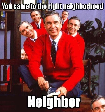 Right neighborhood. Found on tumblr. mr rogers