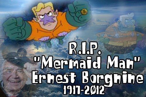 RIP Mermaid Man. :'(. Ernest Borgnine