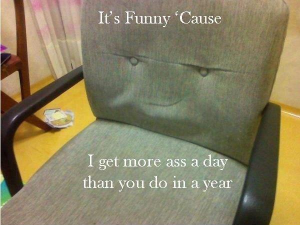 Sad, but true. . airily., iii,. got you a new ass Mr.chair
