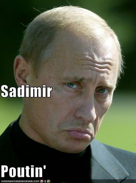 Sadimir Poutin'. Cheer him up... <this