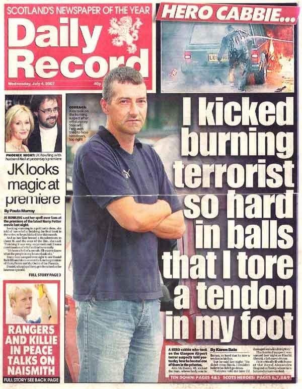 "Scotland, 'nuff said. Only in Scotland would someone kick a burning terrorist between the legs. ""Welcome te Scotland ya Al Qaeda bastard"". KENS OF THE"