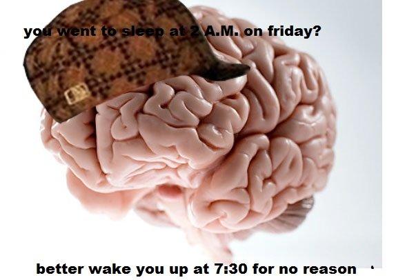 scumbag brain. . better wake yuan up at 7: 30 for nu reason .