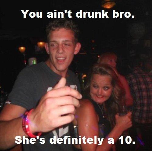 Scumbag Friends. 8/10 would bang. You ain' t drunk bro.