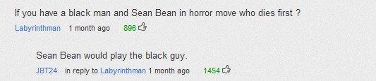 Sean Bean Always Dies. saw on youtube while watching his death reel.. have a black man and Sean Bean in horror move who dies first ? Labyrinthian 1 month no BEB When sean bean d