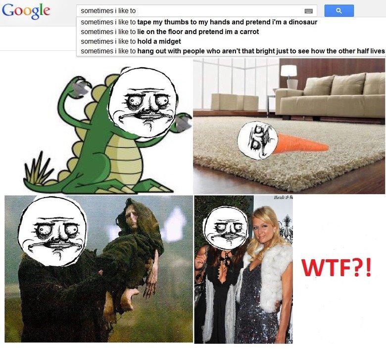 Searching on Google. Sometimes i like to. When you search on google..... 'Sometimes I like to....' WTF!. Google sometimes i like to n sometimes i like to tape m Google WTF rage comic sometimes i like search random megusta paris hilton Harry Potter