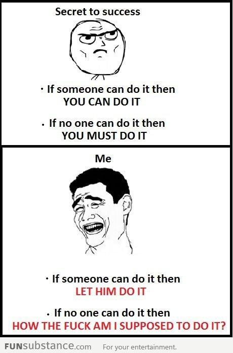 Secret to success!. . Secret to success If someone can do it then YOU CAN DO IT If no one can do it then YOU MUST DO IT If someone can do it then LET HIM DO IT