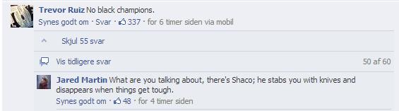 Shaco is black. Seen on facebook. Trevor Ruiz his black champions, Ewes gait em . Ever . , 337 . for 6 timer mien via mobil p' k Skiral 55 saver cl Vis tidliger