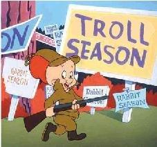 Shhhh Be vewwy vewwy quiet. I'm hunting trolls!.