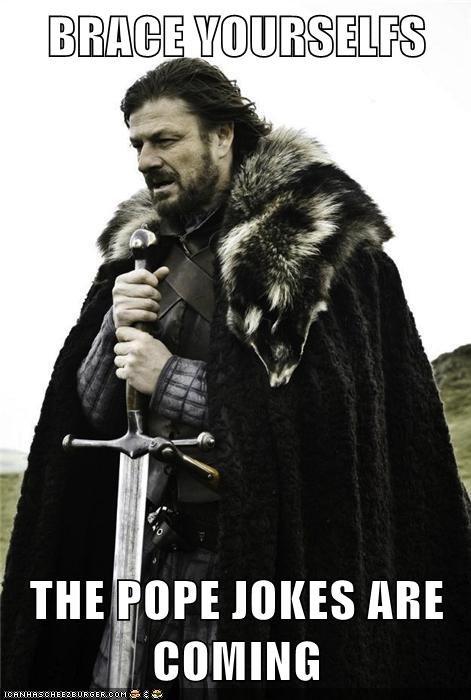 shiiiiiiiiiiit. .. You're late. This meme is always late. Never funny, either. off. th pope resigned
