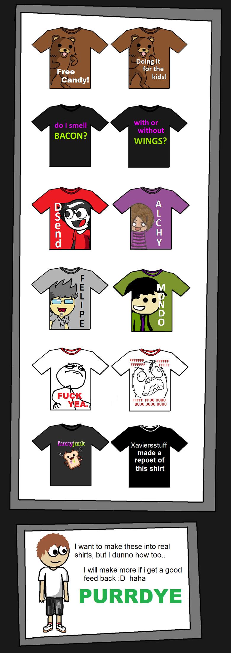Shirt Designs. Part 2 funnyjunk.com/funny_pictures/448760/MOAR+Shirt+Designs/Does anyone know a way to get these made in r/l?. FFUU uguu uguu uguu Xaviersstuff  shirts designs Bacon is orgasmic