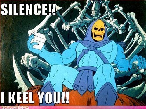 Silence. He's a dead ringer eh?.. uhhhhhh............no achmed silence skeletor