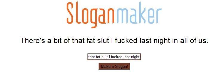 "Slogan for that slut. Slogan for ""that fat slut I last night."". There' s a bit trf that fat slut I last night in all of us. that fat slut I last night"