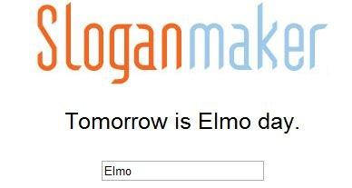 Slogan Maker Has Spoken !. Tomorrow shall now be Elmo day !.