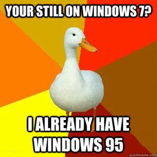 smart duck. . winows 95. eeh.. windows 7 is liek much better dude.