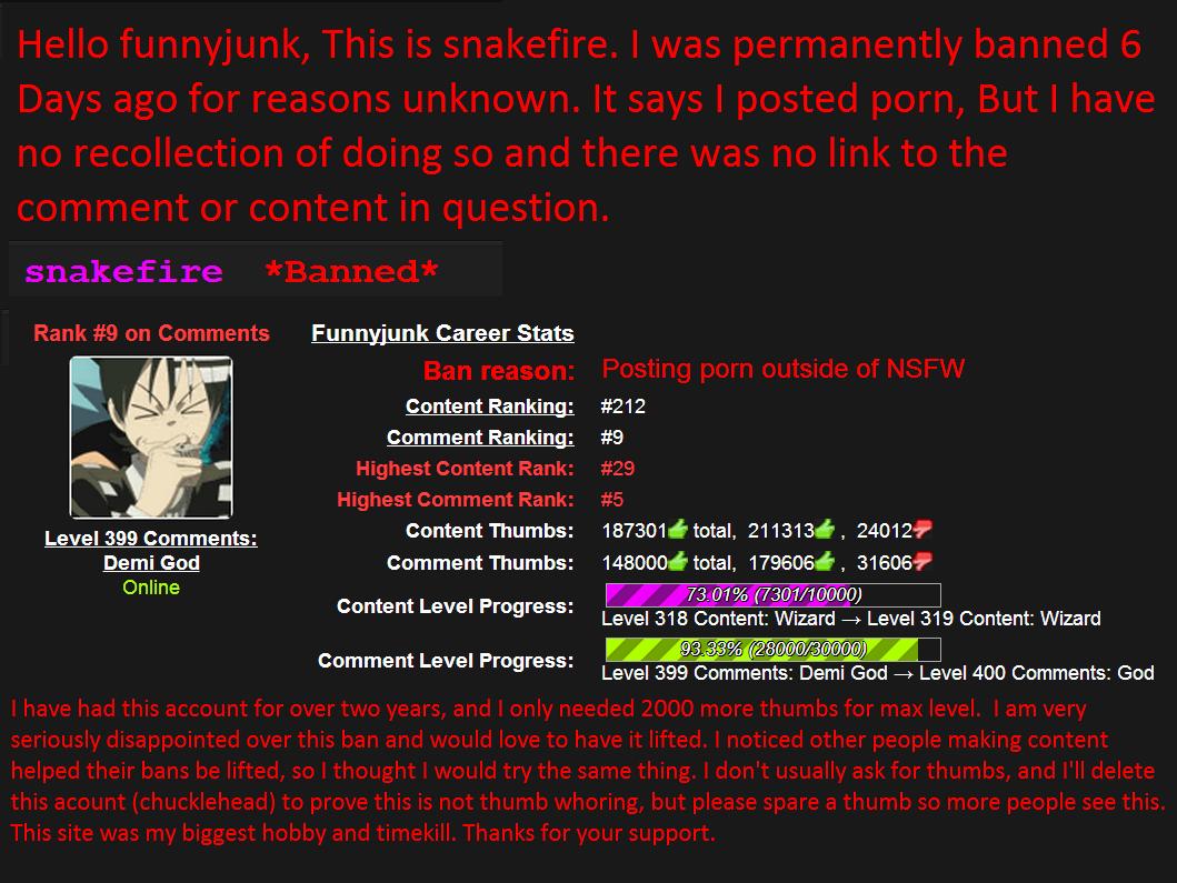 Snakefires Ban. . Funnijunk Career Stats Content Ranking: #212 Comment Ranking: #9 Level 399 Comments: Content Thumbs: total, ' , Demi God Comment Thumbs: , , O