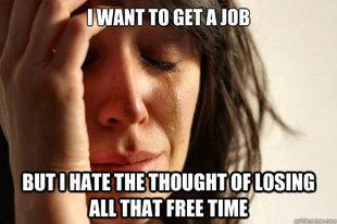 so true. . bbu. TNAT THEE TIME. I need a job but I need a car to get to the job but to get the car i need a job oh the irony