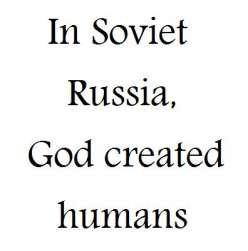 Soviet Russia.. . In Soviet Russia, God created humans Soviet Russia humans God created