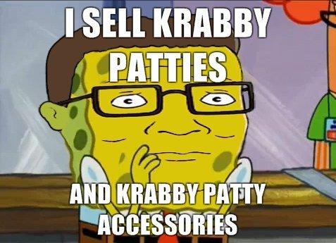 Sponge bob. dat krabby patties.. son you're teasing the gorilla in the monkey house