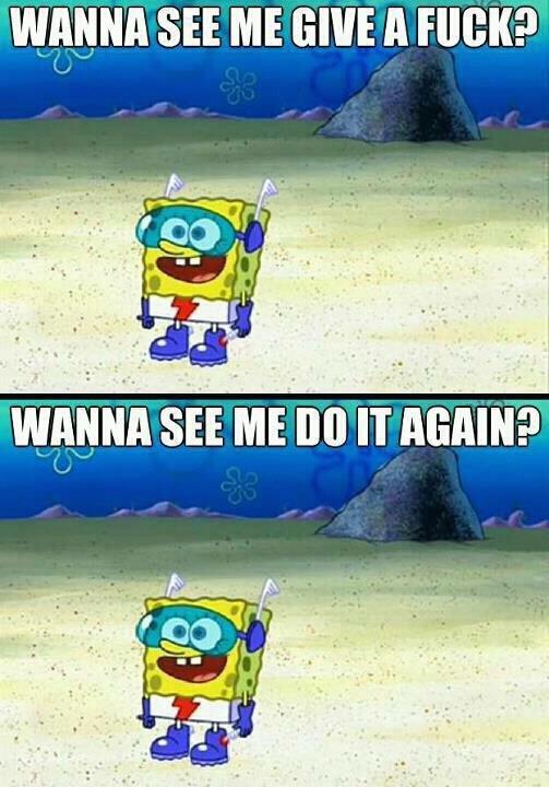Spongebob. Wanna see me do it again?. o an IKIK. I gave a once. I only cried for 20 minutes.