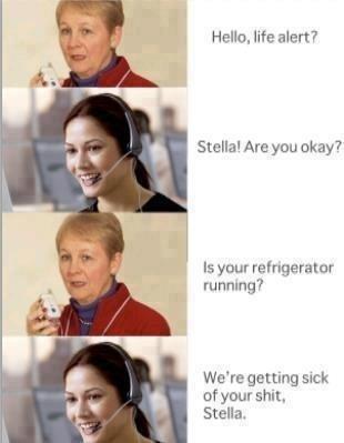 Stella..... Emergency's only Stella. Dumb Broad. Hello, life alert? Stella! Are you okay? Is your refrigerator running? We' re getting sick of your , Stella.. STELLAAAAAAAAAA