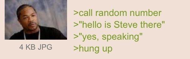 "Steve!. Source: . icall random number hello is Steve there"" yes, speaking"" 4 KB JPG nhung up. >Call random number >""hello, is Steve there?"" > ""HEYOOO!"" > hung up"