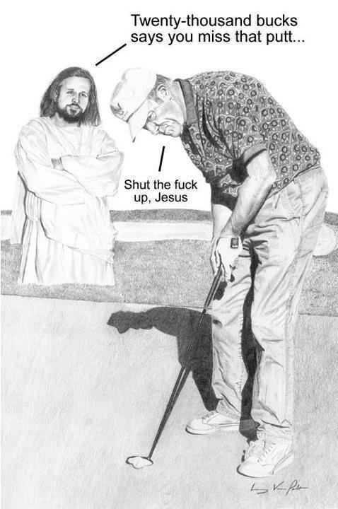 STFU, Jesus. . bucks says you miss that putt...