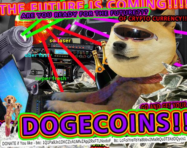 THE FUTURE IS COMING!!! DOGECOINS!!!!. Donate if You like to : btc: 1Q1Pa9Jn1DKCZcA1MfvZApj2RxFTLNo doF ltc: LcFoiYreFbYa8bbv2Ma9tQu3T3XdD Qycs1.