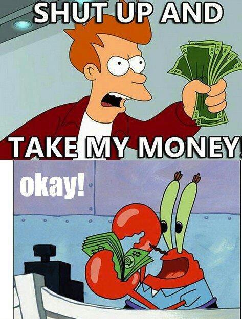Take my money! Okay!. .