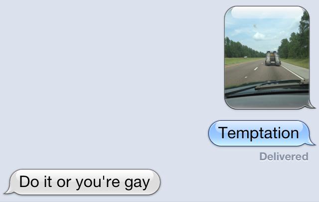 Temptation. . Temptation Delivered Do it or you' re gay. OP delivered