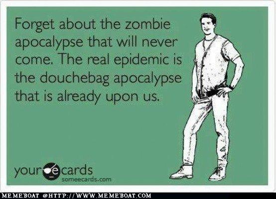 The Douchebag Apocalyps. .. Douchepocalypse? funny ecards