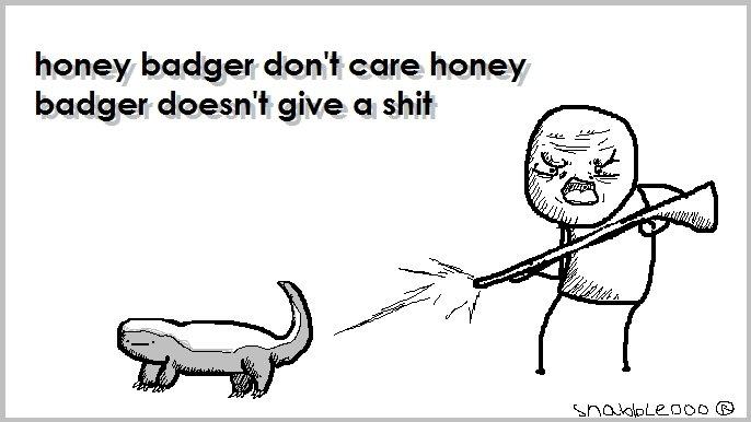 The Honey Badger. Honey badger don't care, honey badger don't give a . My Tumblr: . honey badger don' t care honey badger doesn' t give a honey badger don