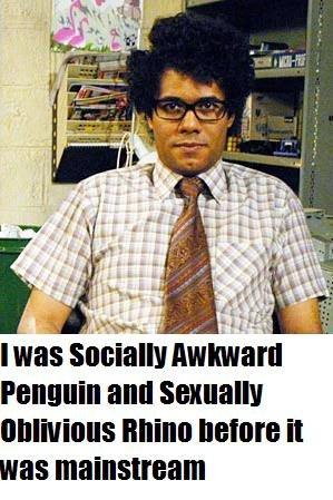 The original Penguin and Rhino. The original Socially Awkward Penguin and Sexually Oblivious Rhino.. mas Amara Hill]. Good show.