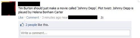 "Tim Burton. . Tm Buttom should just make a movie walled ""Johnny Depp', Plot twist: Johnny Depp is played by Helena Bonham Carter Like Comment 3. marinates ' is"